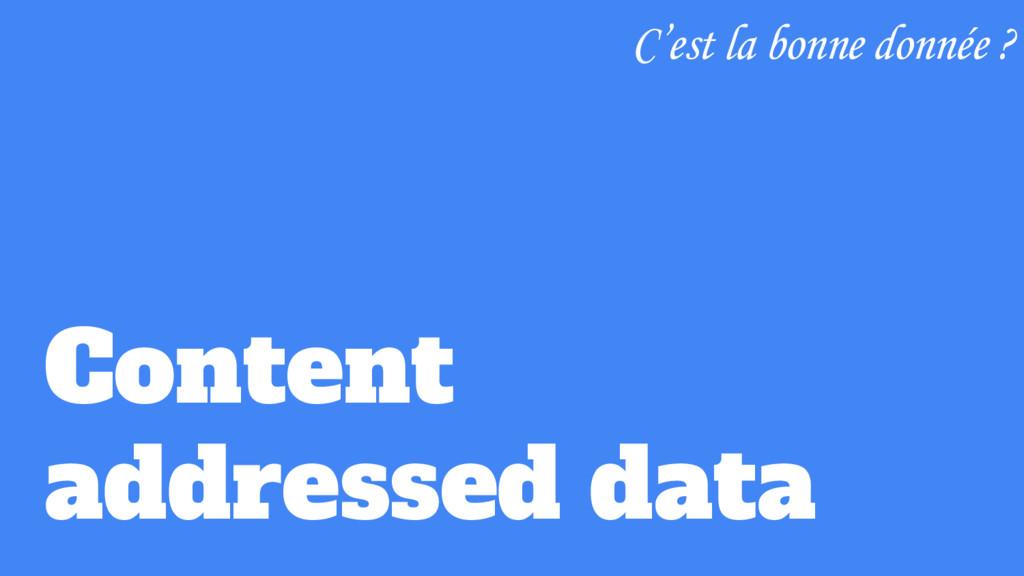 Content addressed data C'est la bonne donnée ?