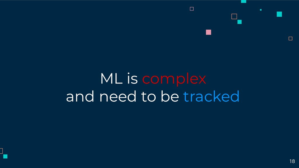 ML is complex and need to be tracked 18