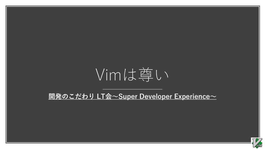 Vimは尊い 開発のこだわり LT会〜Super Developer Experience〜
