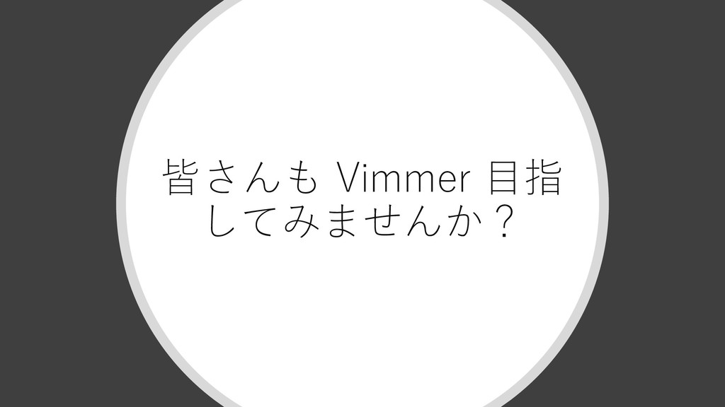 皆さんも Vimmer ⽬指 してみませんか?