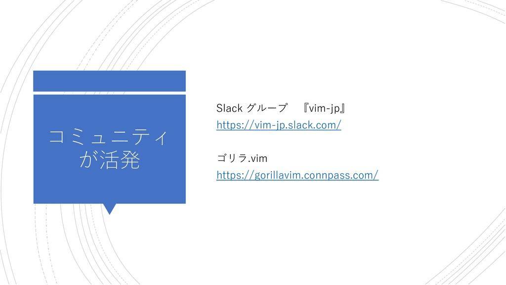 コミュニティ が活発 Slack グループ 『vim-jp』 https://vim-jp.s...