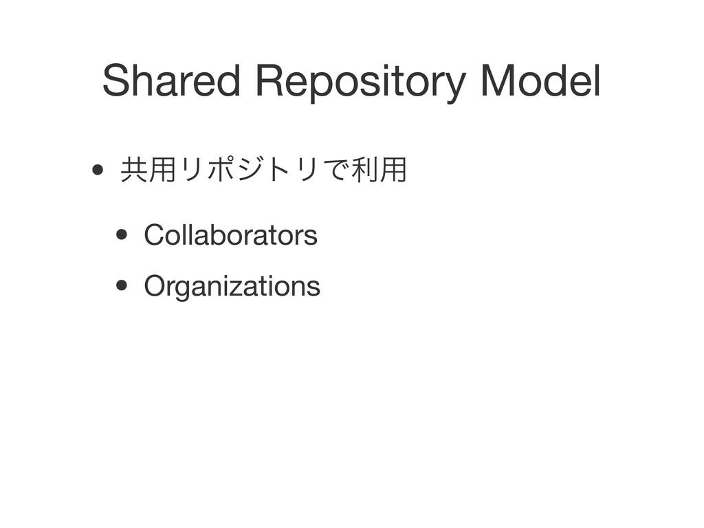 Shared Repository Model • ڞ༻ϦϙδτϦͰར༻ • Collabor...