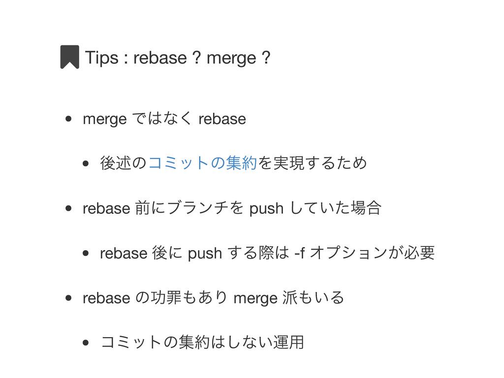 Tips : rebase ? merge ? • merge Ͱͳ͘ rebase • ޙ...