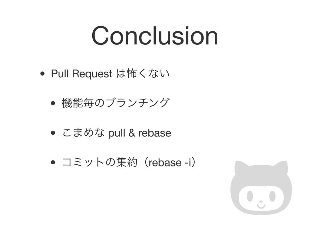 Conclusion • Pull Request ා͘ͳ͍ • ػຖͷϒϥϯνϯά • ...