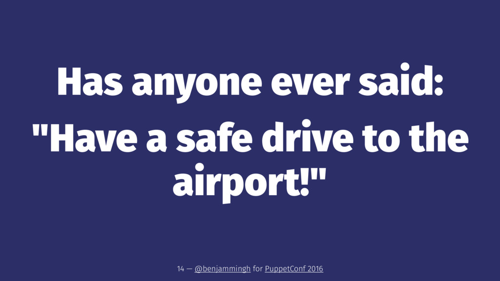 "Has anyone ever said: ""Have a safe drive to the..."