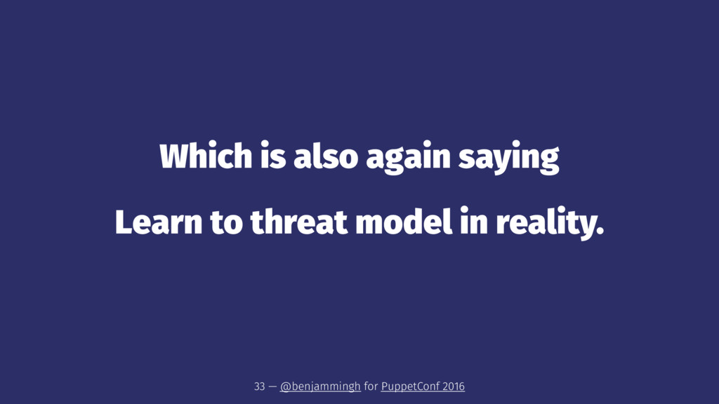 Which is also again saying Learn to threat mode...