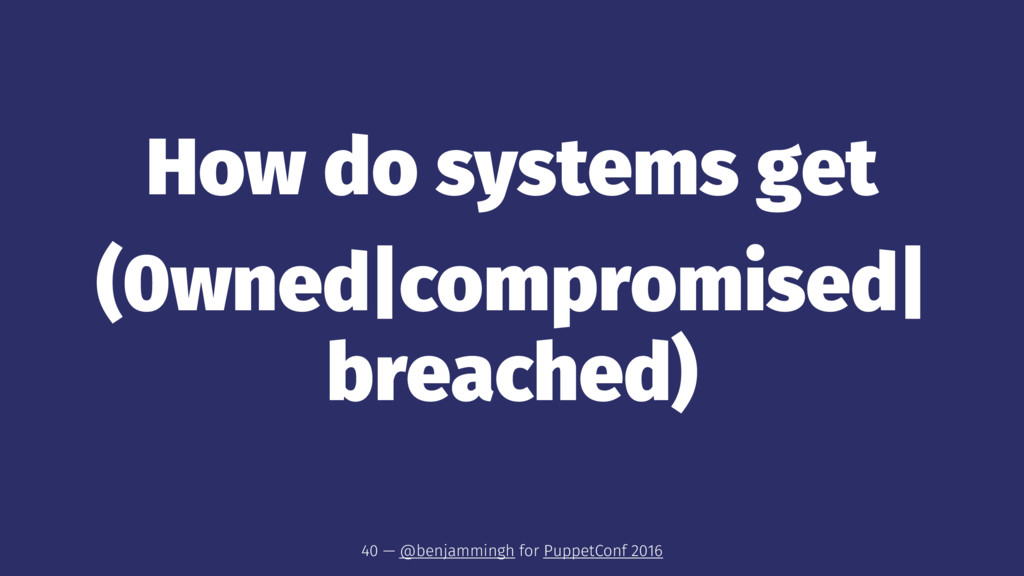 How do systems get (0wned|compromised| breached...