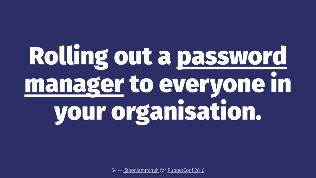 Rolling out a password manager to everyone in y...