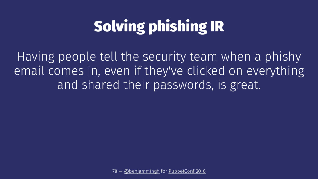 Solving phishing IR Having people tell the secu...