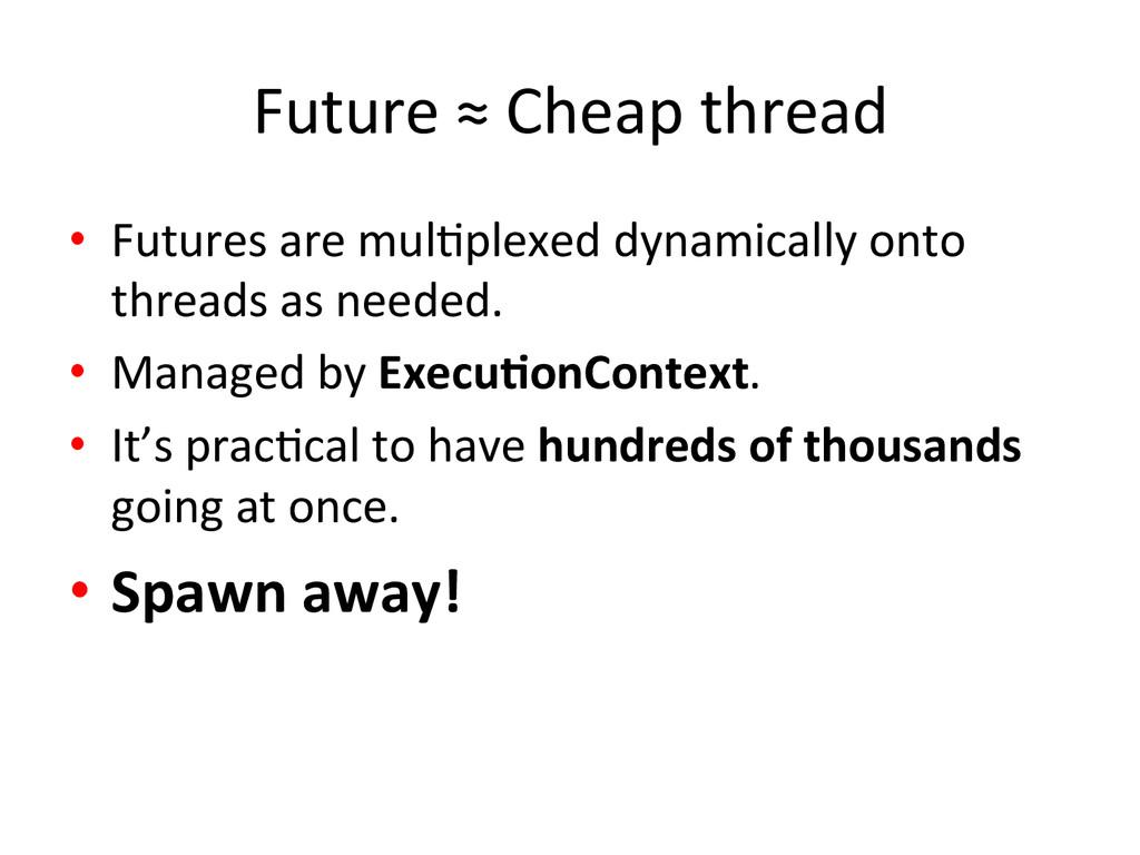 Future ≈ Cheap thread  • Futures...