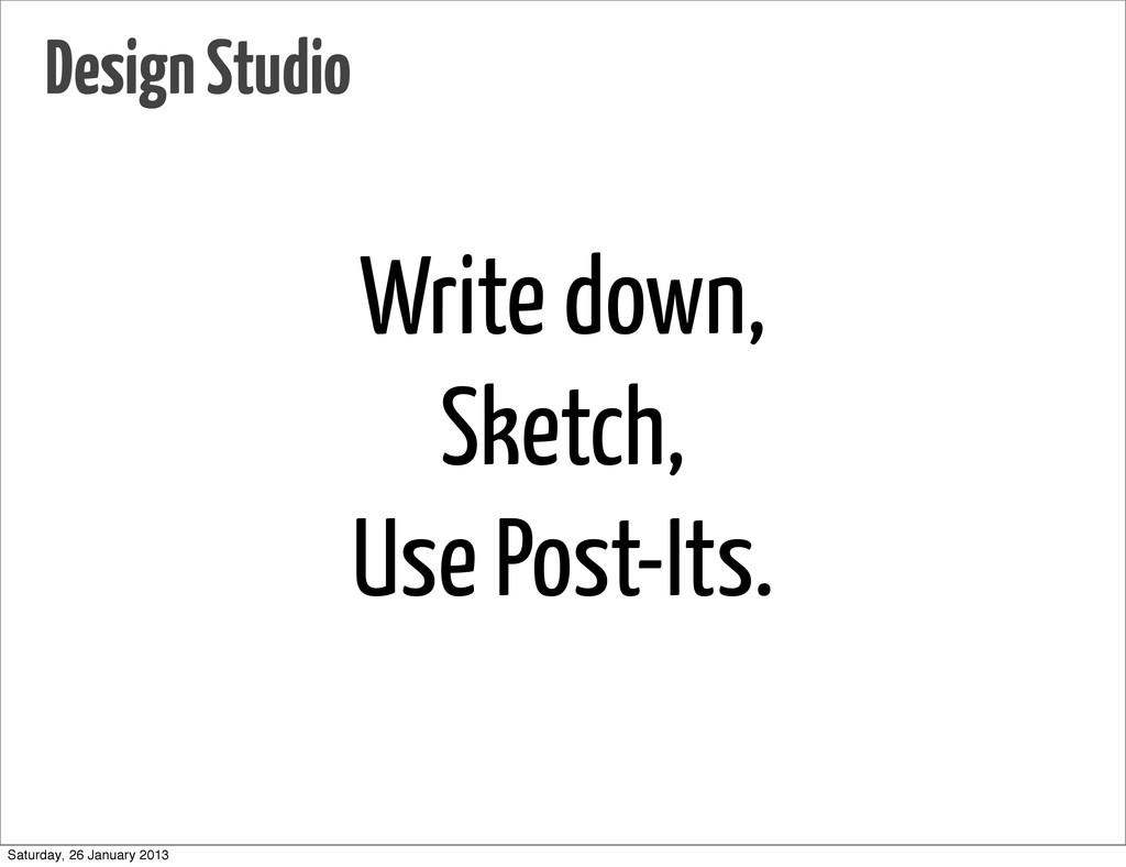 Write down, Sketch, Use Post-Its. Design Studio...