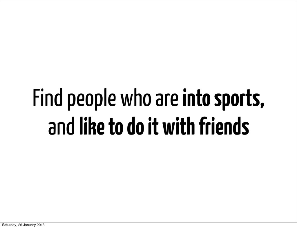 Find people who are into sports, and like to do...