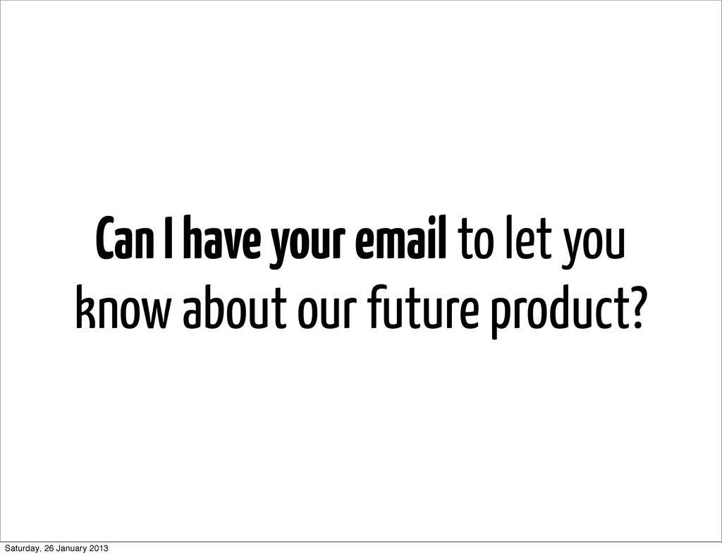 Can I have your email to let you know about our...