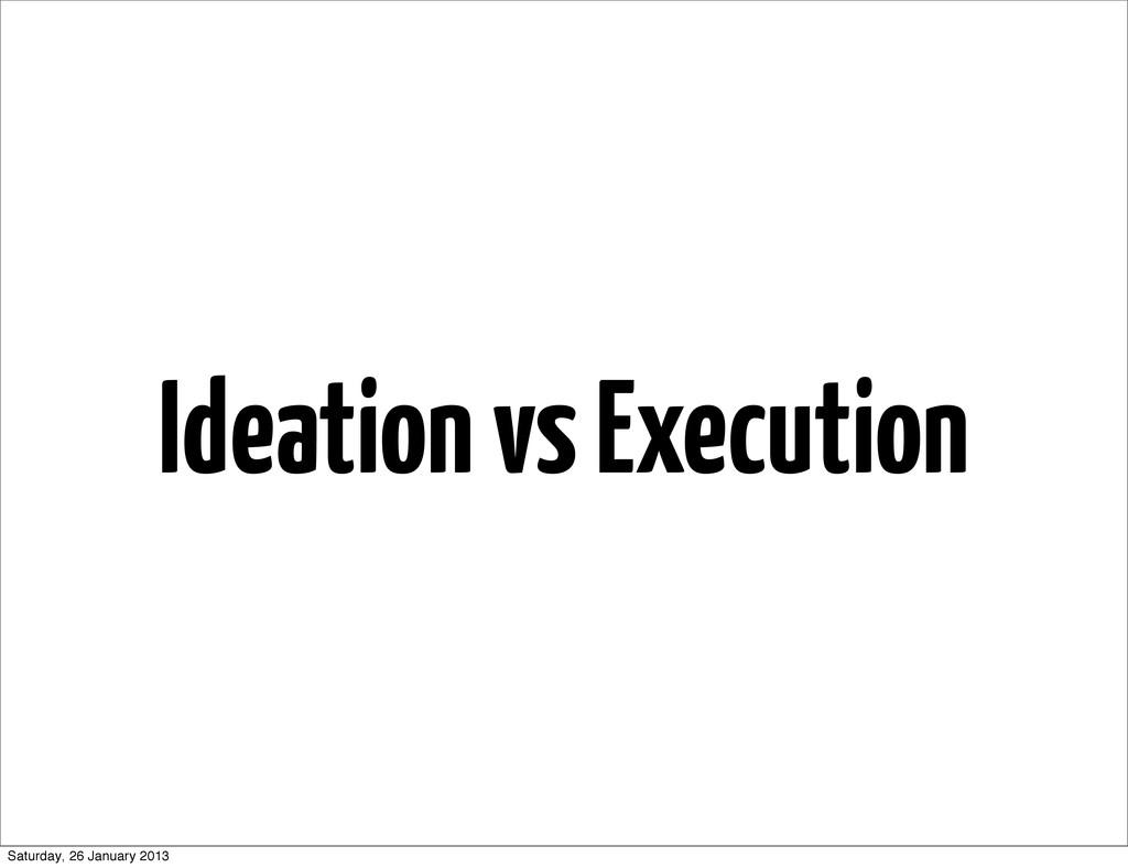 Ideation vs Execution Saturday, 26 January 2013
