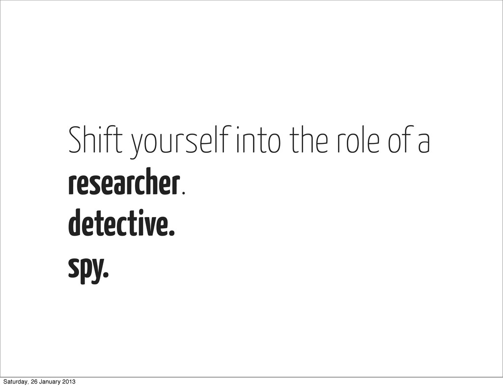 Shift yourself into the role of a researcher. d...