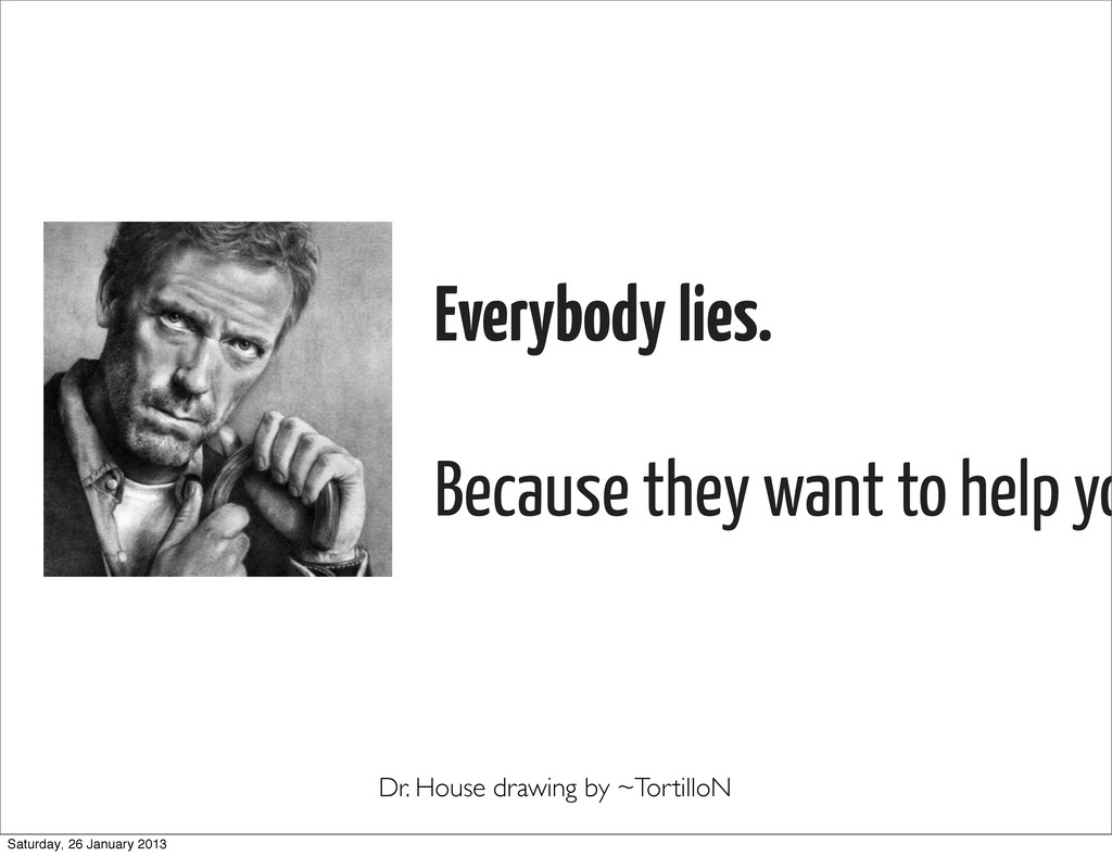 Everybody lies. Because they want to help yo Dr...