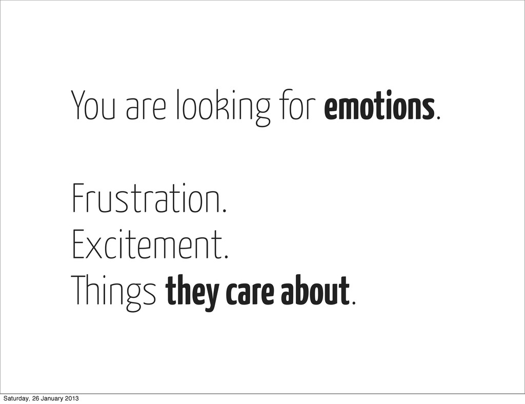 You are looking for emotions. Frustration. Exci...