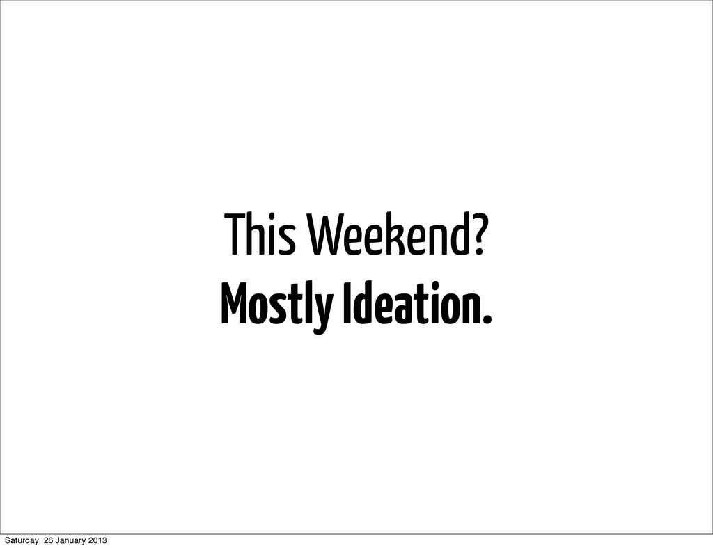 This Weekend? Mostly Ideation. Saturday, 26 Jan...