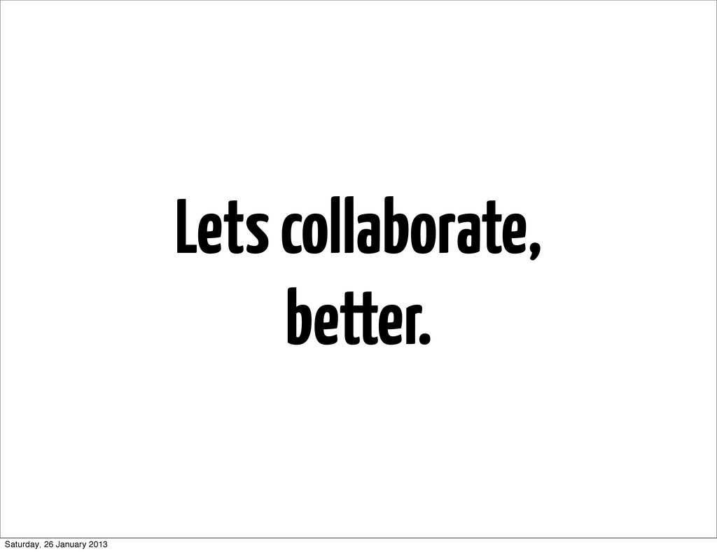 Lets collaborate, better. Saturday, 26 January ...