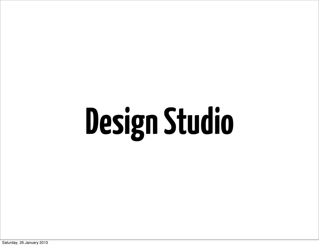 Design Studio Saturday, 26 January 2013