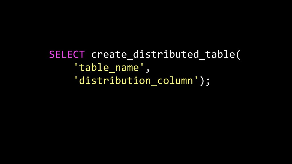 SELECT create_distributed_table( 'table_name', ...