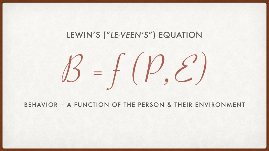 BEHAVIOR = A FUNCTION OF THE PERSON & THEIR ENV...