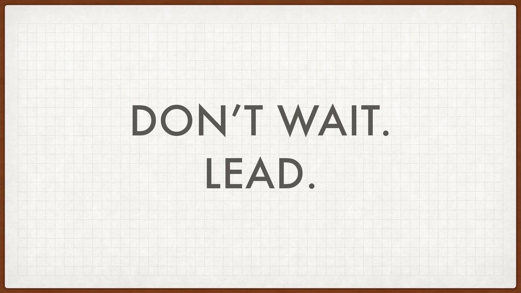 DON'T WAIT. LEAD.