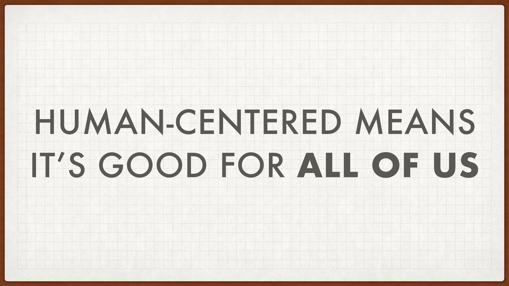 HUMAN-CENTERED MEANS IT'S GOOD FOR ALL OF US