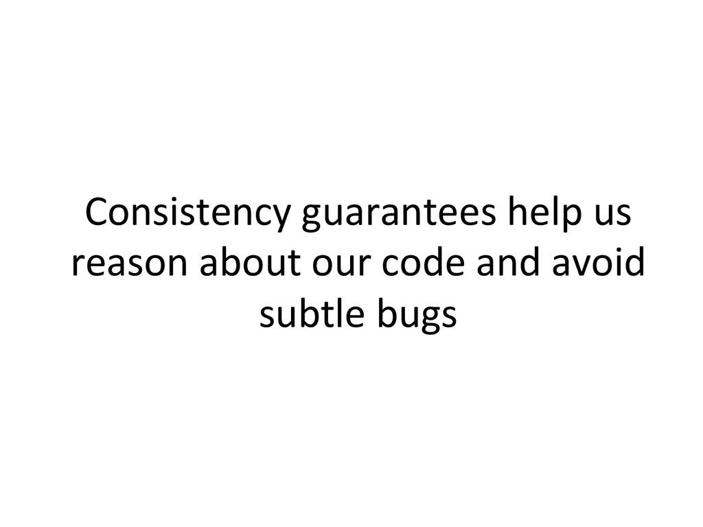 Consistency guarantees help us  rea...
