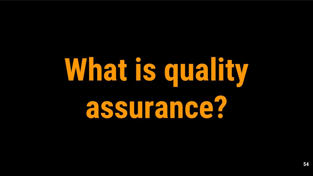 54 What is quality assurance?