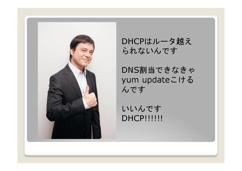 DHCPはルータ越え られないんです DNS割当できなきゃ  yum updateこける ...