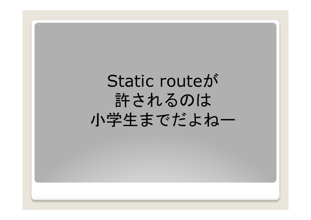 Static routeが 許されるのは 小学生までだよねー