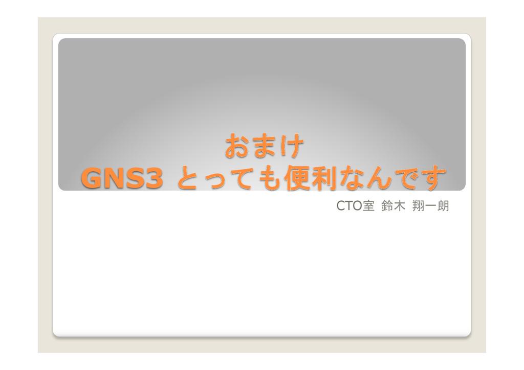 おまけ GNS3 とっても便利なんです  CTO室 鈴木 翔一朗