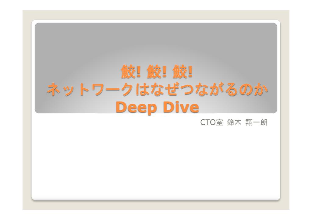 鮫! 鮫! 鮫! ネットワークはなぜつながるのか Deep Dive  CTO室 鈴木...