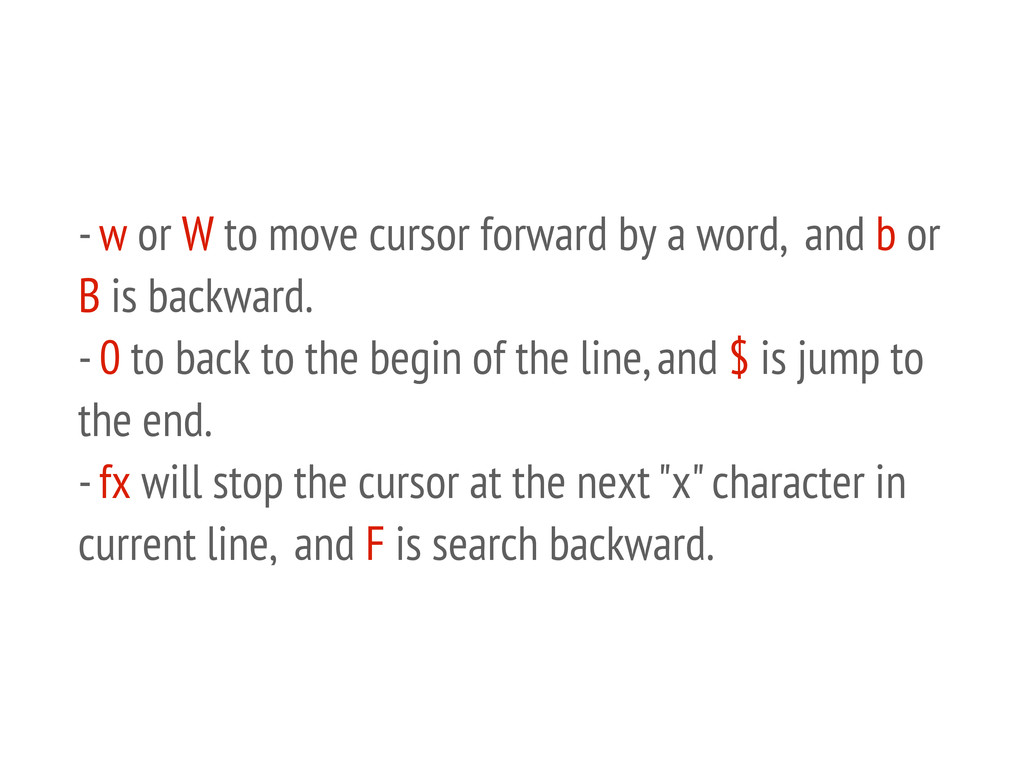 - w or W to move cursor forward by a word, and ...