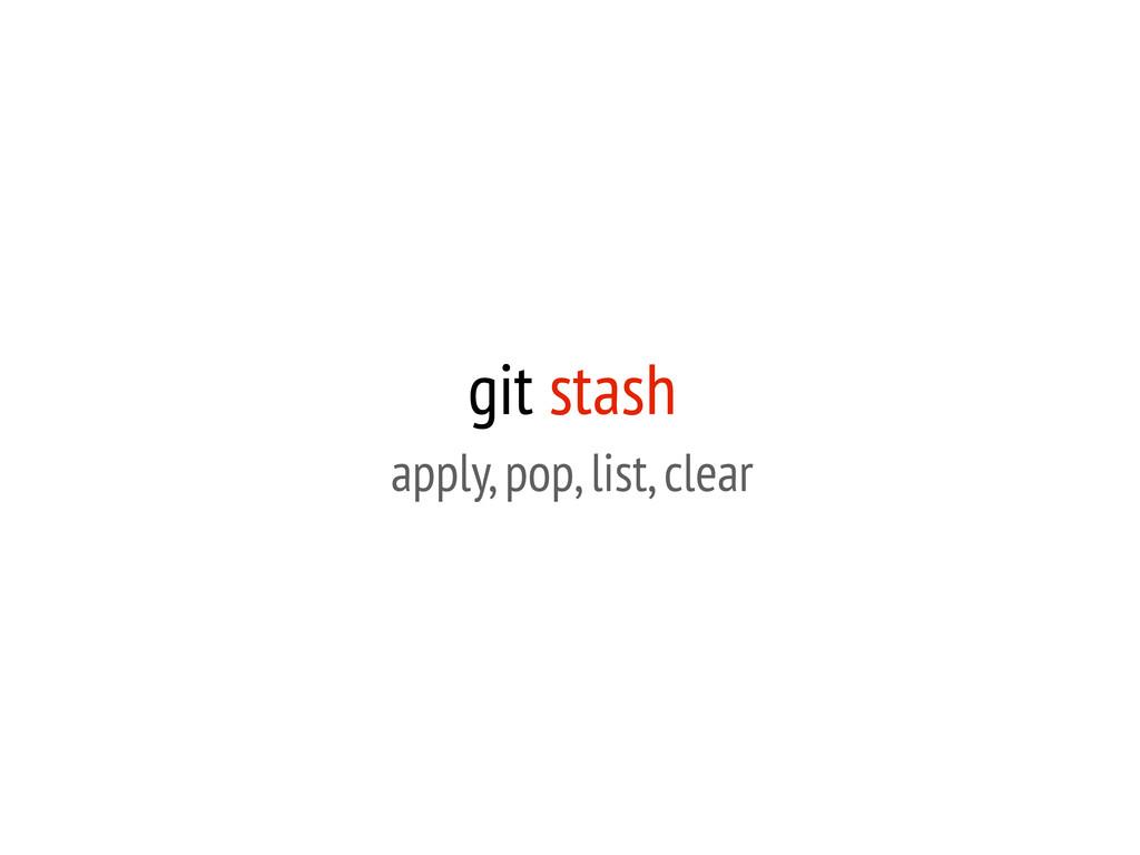 git stash apply, pop, list, clear