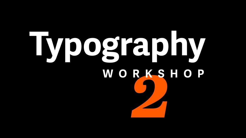 2 Typography W O R K S H O P