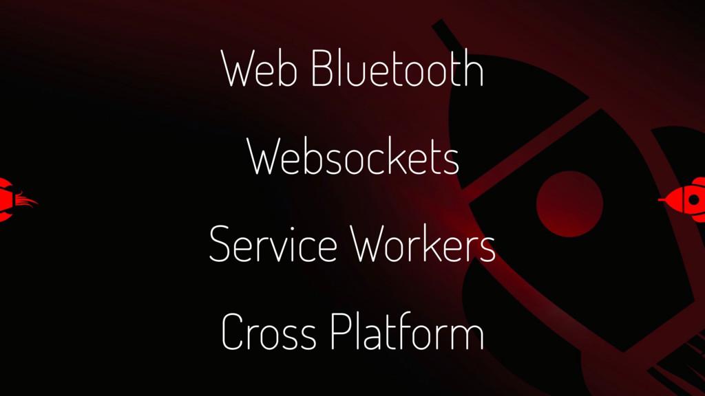 Web Bluetooth Websockets Service Workers Cross ...