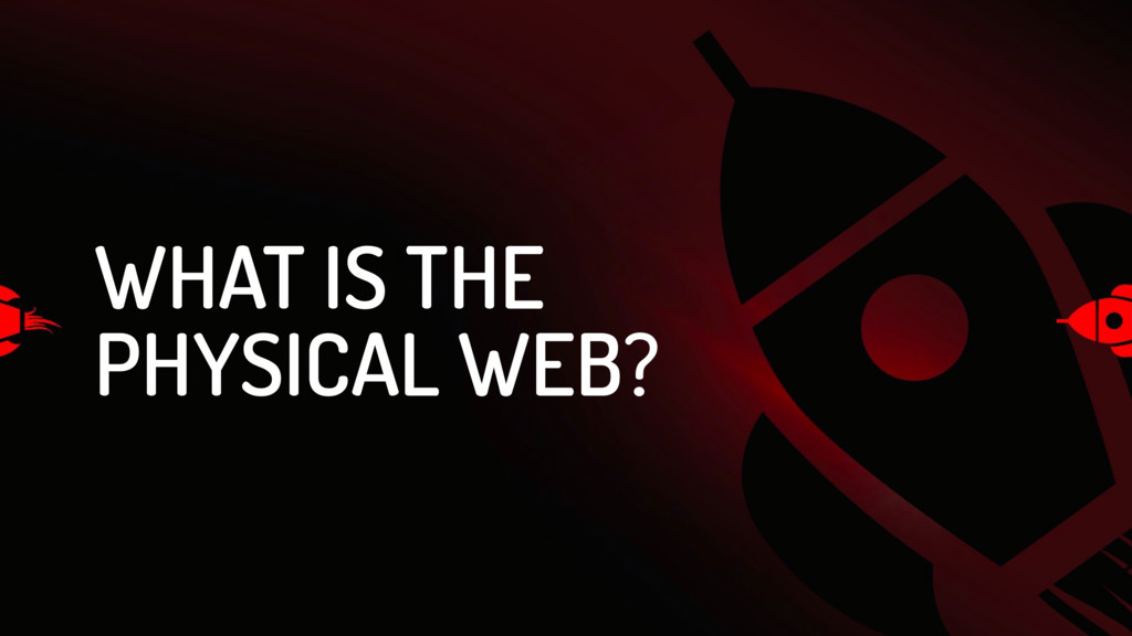 WHAT IS THE PHYSICAL WEB?
