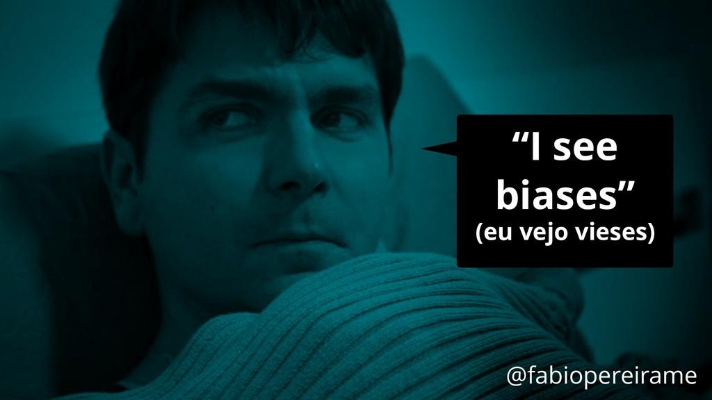 """I see biases"" (eu vejo vieses) @fabiopereirame"