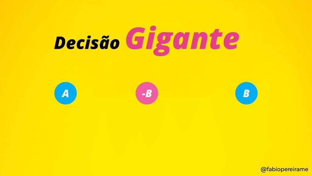 A -B B Decisão Gigante @fabiopereirame