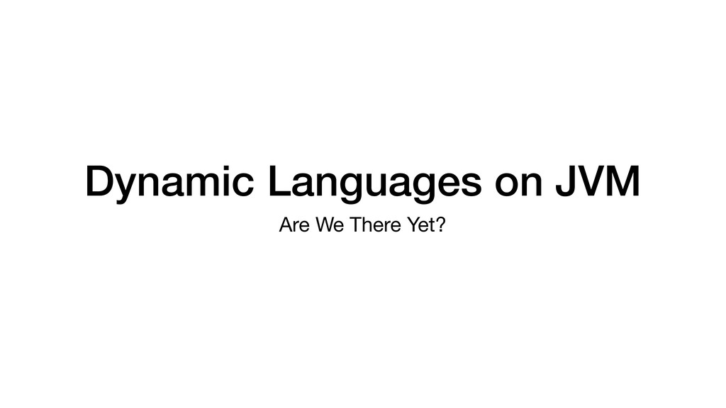 Dynamic Languages on JVM Are We There Yet?