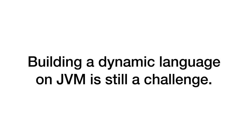 Building a dynamic language on JVM is still a c...