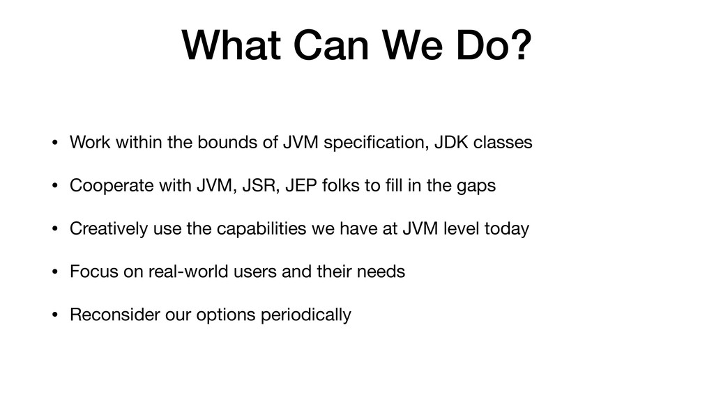 What Can We Do? • Work within the bounds of JVM...