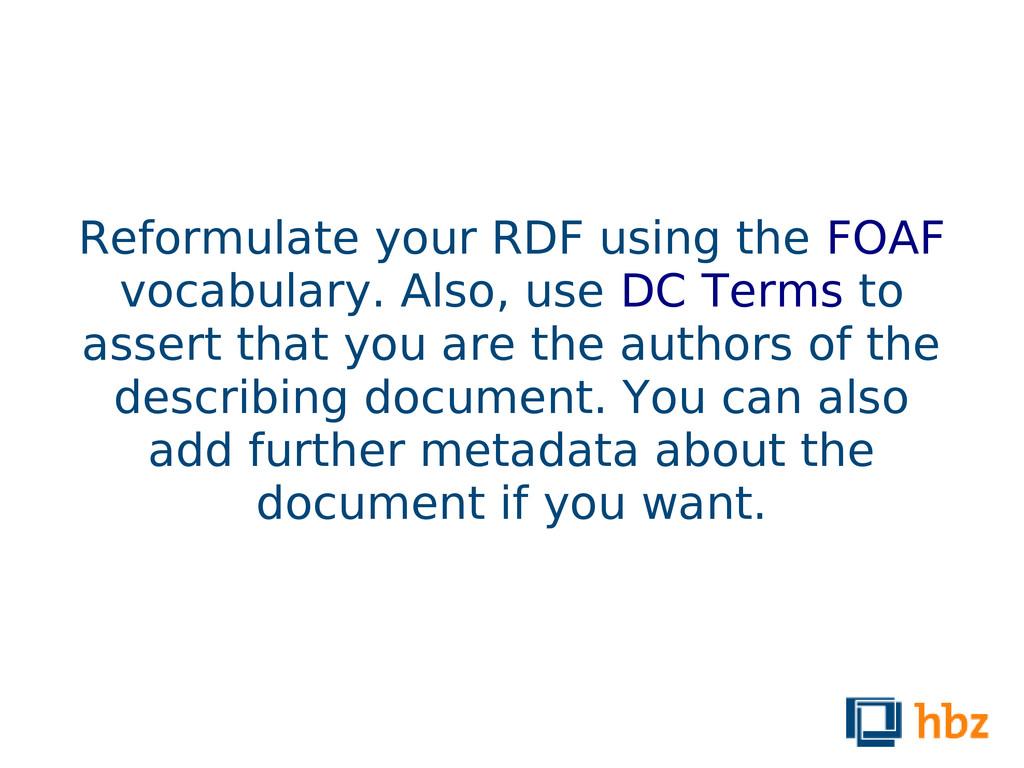 Reformulate your RDF using the FOAF vocabulary....