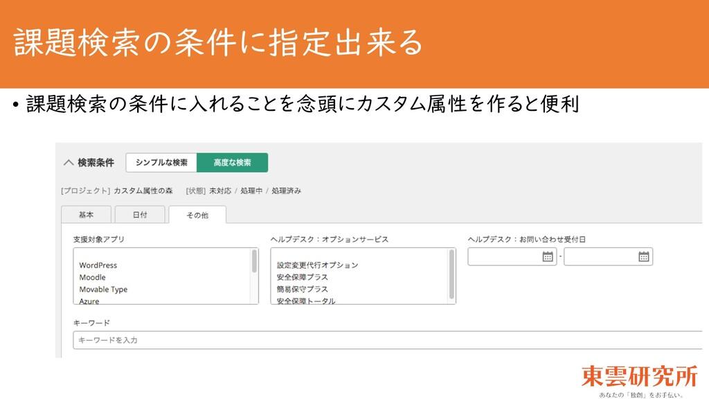 課題検索の条件に指定出来る • 課題検索の条件に入れることを念頭にカスタム属性を作ると便利