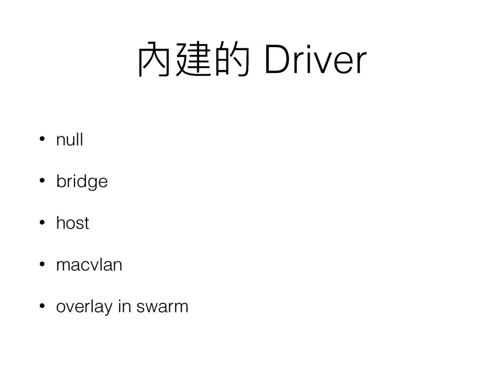 內建的 Driver • null • bridge • host • macvlan • o...