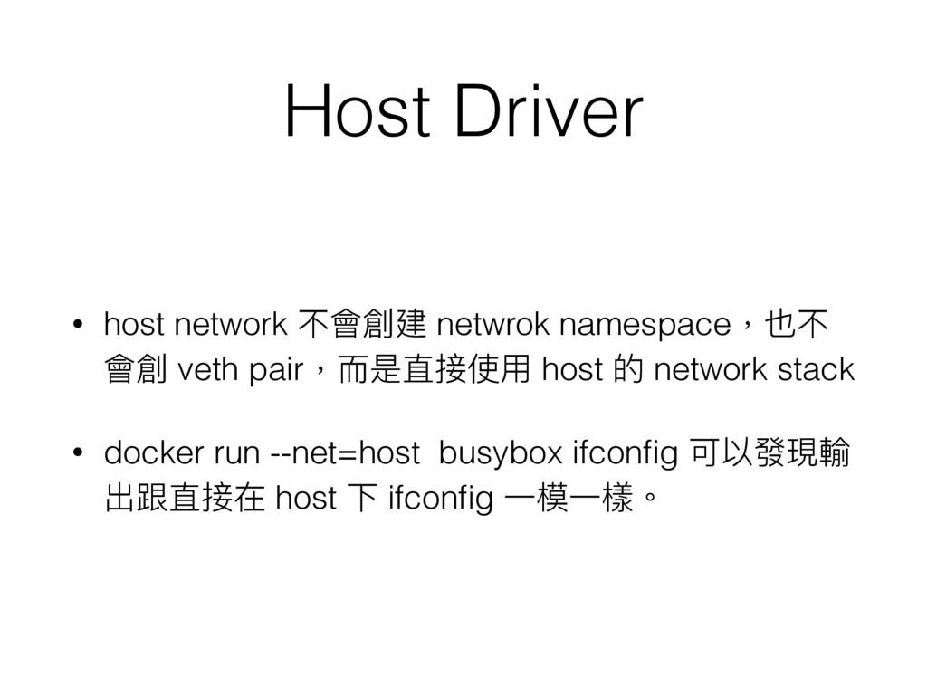 Host Driver • host network 不會創建 netwrok namespa...