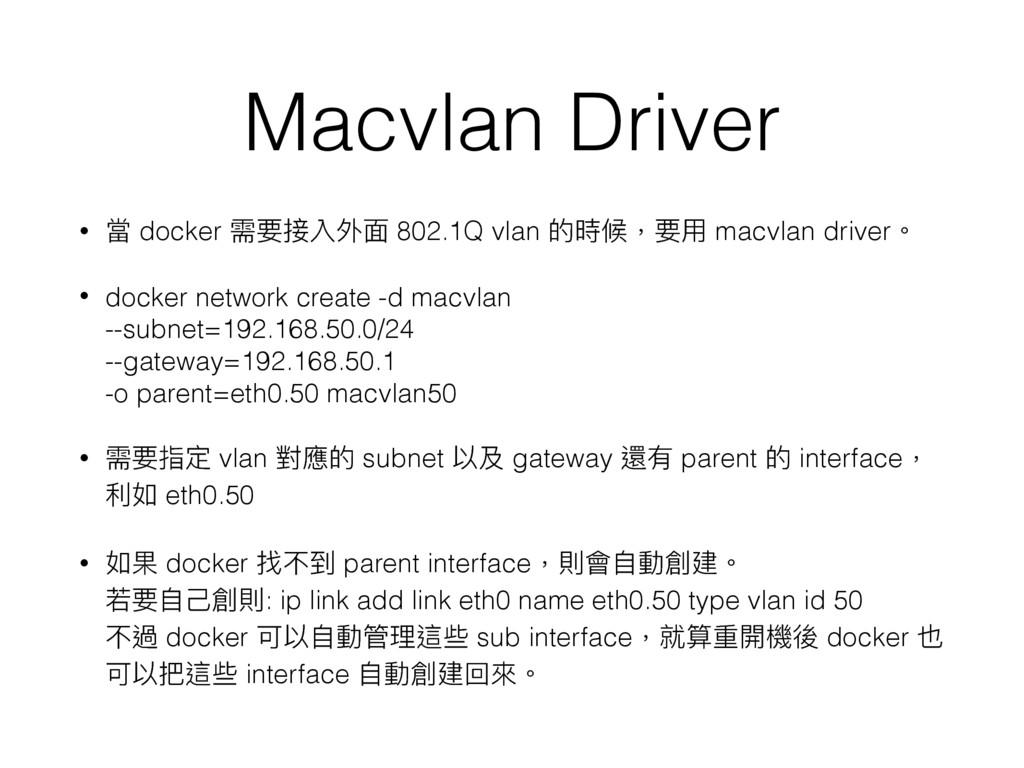 Macvlan Driver • 當 docker 需要接入外⾯面 802.1Q vlan 的...