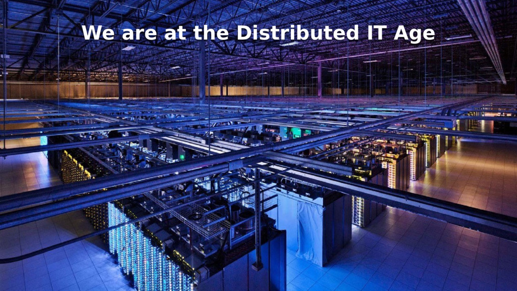 We are at the Distributed IT Age We are at the ...